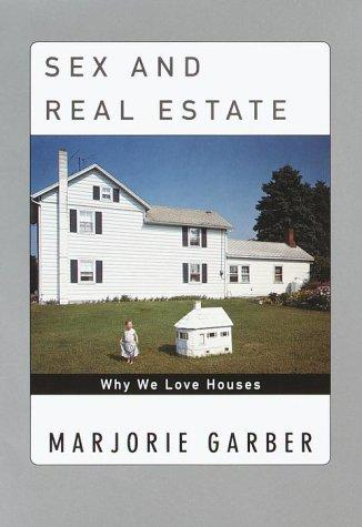 Sex and Real Estate : Why We Love Houses, Garber, Marjorie