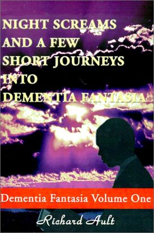 Night Screams and a Few Short Journeys into Dementia Fantasia (Dementia Fantasia Vol 1) by Richard Ault