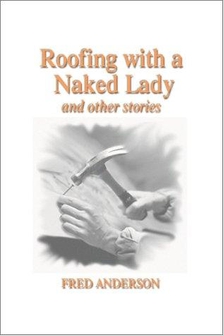 Roofing With a Naked Lady and Other Stories by Fred Anderson