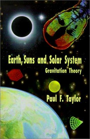 Earth, Suns and Solar System-Gravitation Theory by Paul F. Taylor
