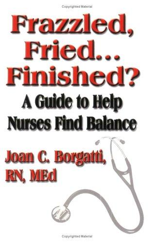Frazzled, Fried...finished? A Guide To Help Nurses Find Balance by Joan C. Borgatti