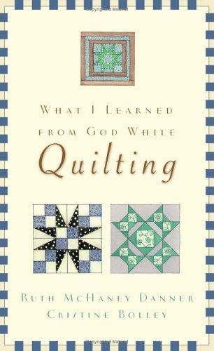 What I Learned from God While Quilting by Ruth McHaney Danner, Cristine Bolley