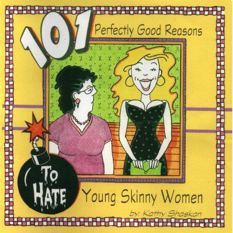 101 perfectly good reasons to hate young skinny women by Kathy Shaskan