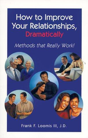 How to improve your relationships, dramatically by Frank F. Loomis