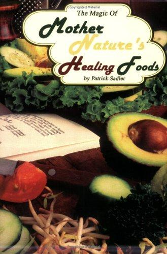 The Magic of Mother Nature's Healing Foods by Patrick Sadler