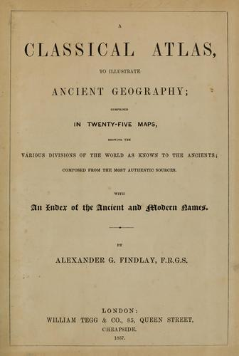 A classical atlas, to illustrate ancient geography by Alexander G. Findlay