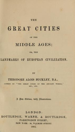 The great cities of the Middle Ages, or, The landmarks of European civilization by Theodore Alois Buckley