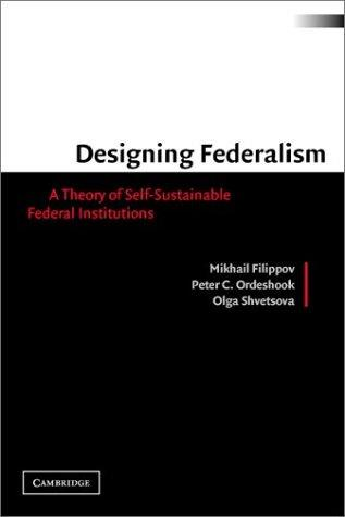 DESIGNING FEDERALISM: A THEORY OF SELF-SUSTAINABLE FEDERAL INSTITUTIONS by MIKHAIL FILIPPOV