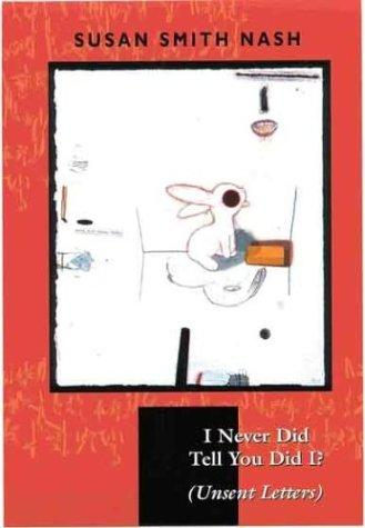I Never Did Tell You Did I? (Unsent Letters) by Susan Smith Nash
