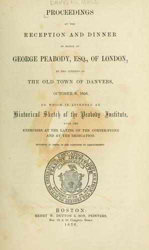 Proceedings at the reception and dinner in honor of George Peabody, esq. of London by Danvers (Mass.)